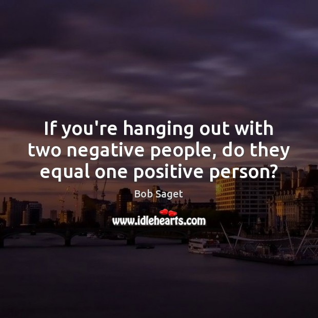 If you're hanging out with two negative people, do they equal one positive person? Bob Saget Picture Quote