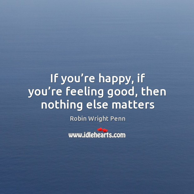 If you're happy, if you're feeling good, then nothing else matters Robin Wright Penn Picture Quote
