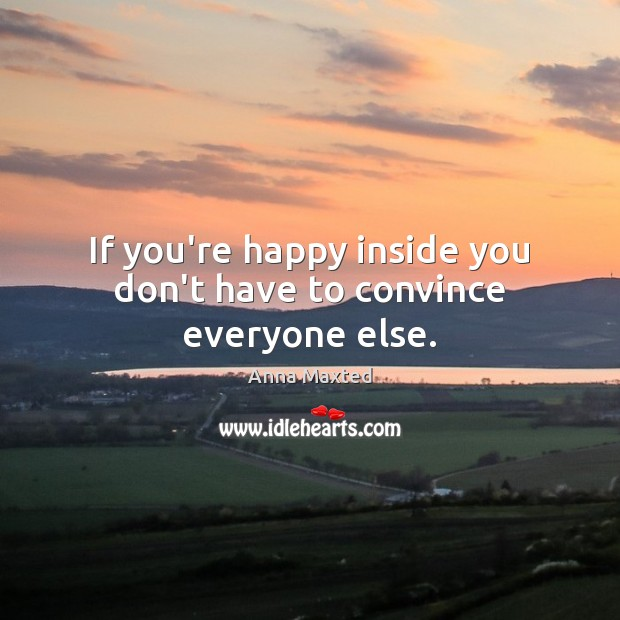 If you're happy inside you don't have to convince everyone else. Image