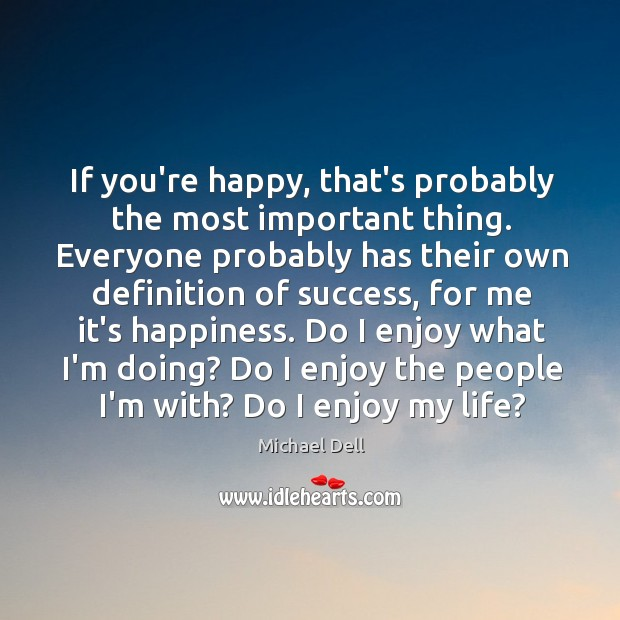 If you're happy, that's probably the most important thing. Everyone probably has Michael Dell Picture Quote