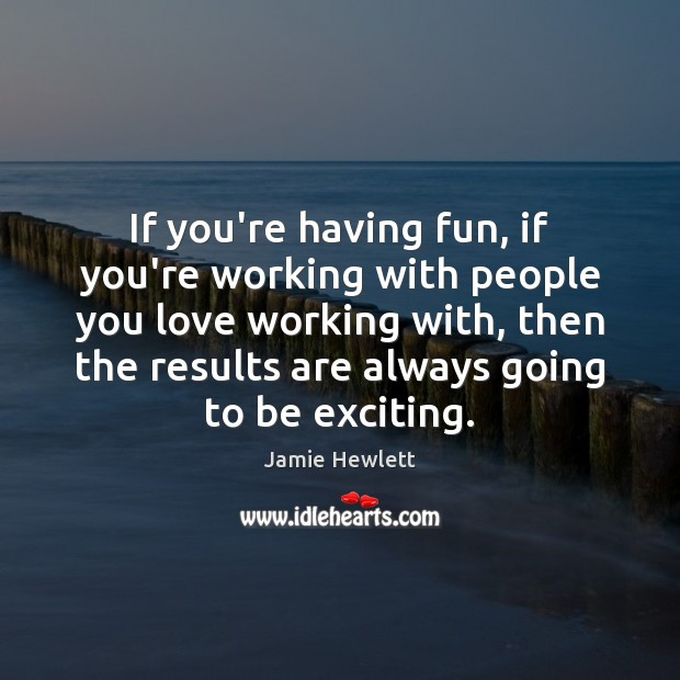 If you're having fun, if you're working with people you love working Image