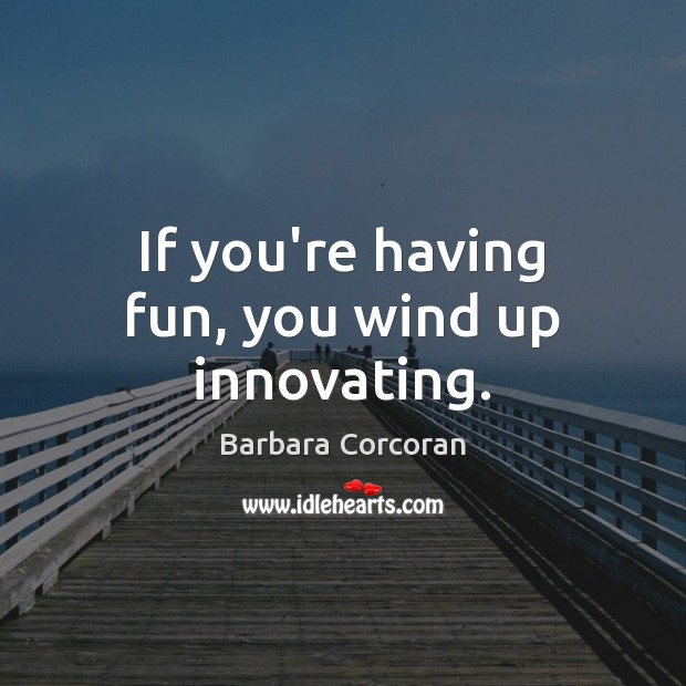 If you're having fun, you wind up innovating. Image