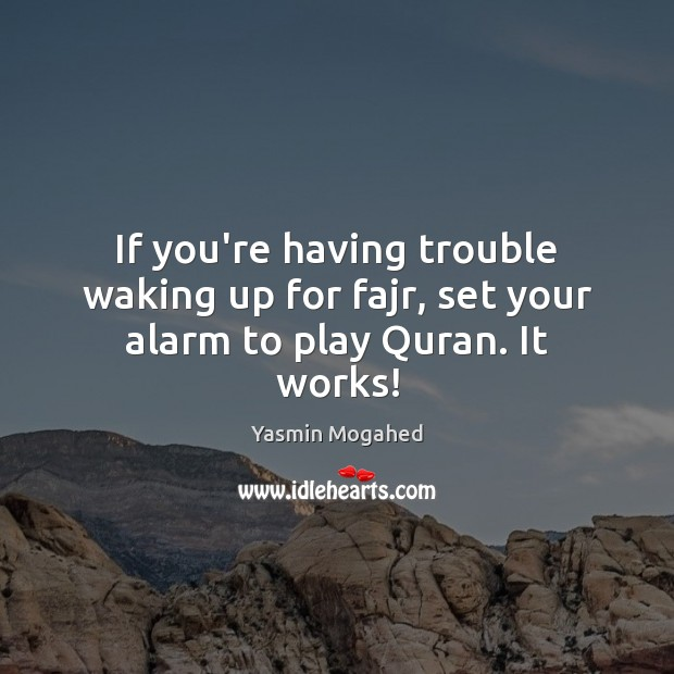If you're having trouble waking up for fajr, set your alarm to play Quran. It works! Yasmin Mogahed Picture Quote