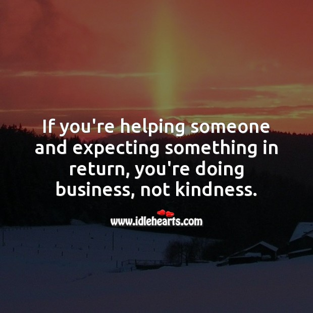 Image, If you're helping someone and expecting something in return, its business, not kindness.