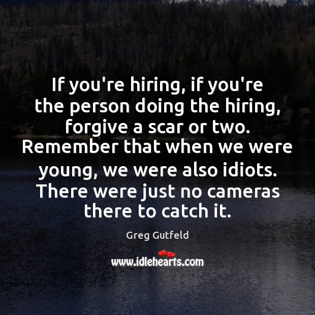 If you're hiring, if you're the person doing the hiring, forgive a Greg Gutfeld Picture Quote