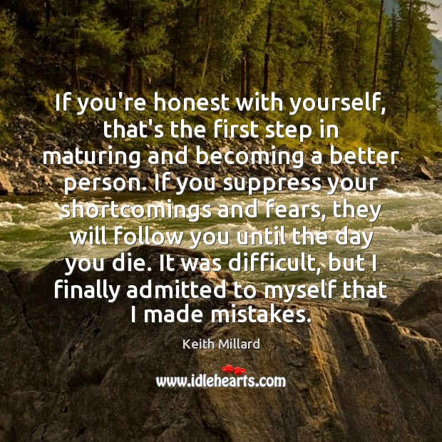 If you're honest with yourself, that's the first step in maturing and Image
