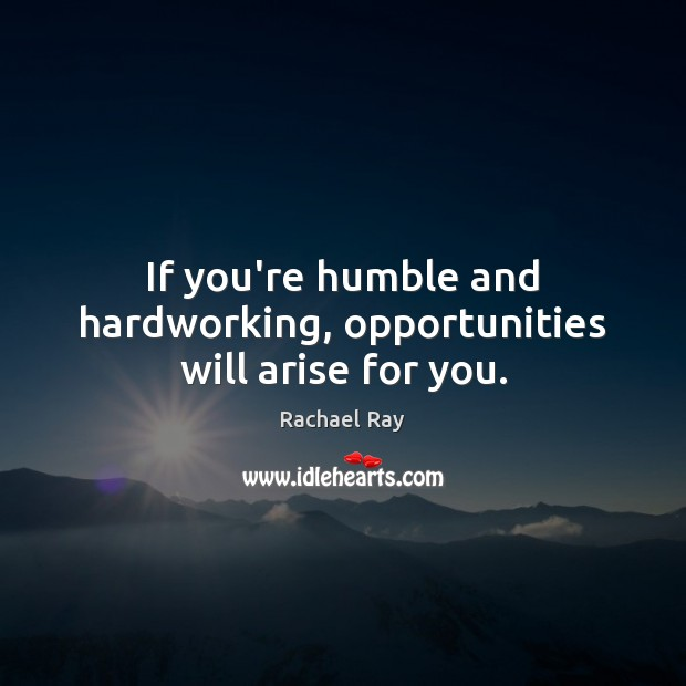 If you're humble and hardworking, opportunities will arise for you. Rachael Ray Picture Quote