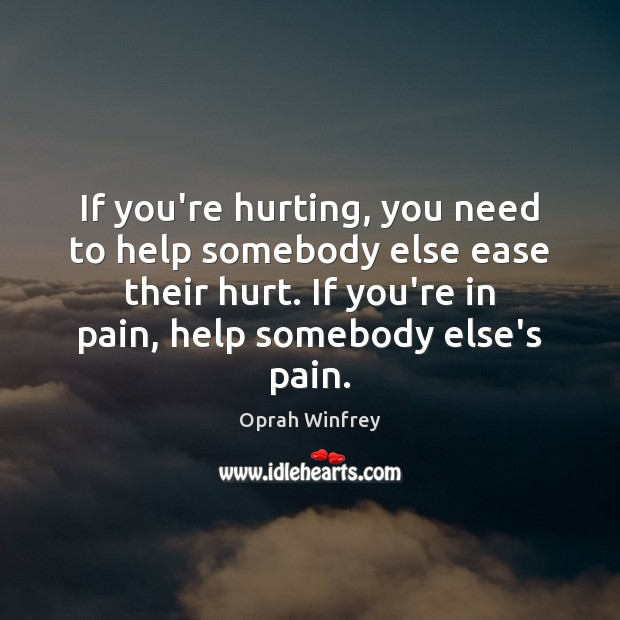 If you're hurting, you need to help somebody else ease their hurt. Image