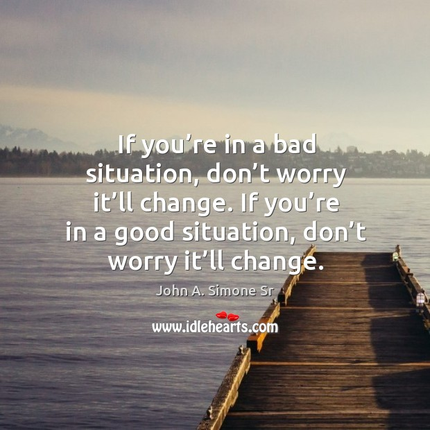 Image, If you're in a bad situation, don't worry it'll change. If you're in a good situation, don't worry it'll change.