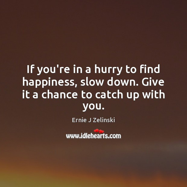 If you're in a hurry to find happiness, slow down. Give it a chance to catch up with you. Ernie J Zelinski Picture Quote