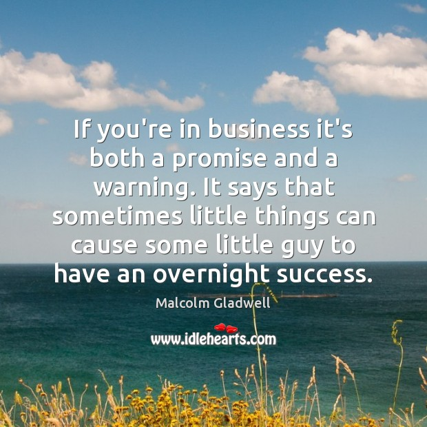 If you're in business it's both a promise and a warning. It Malcolm Gladwell Picture Quote