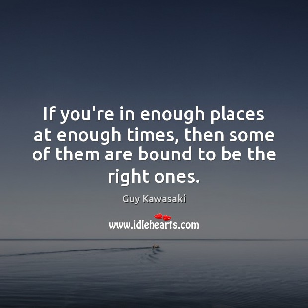 If you're in enough places at enough times, then some of them Guy Kawasaki Picture Quote