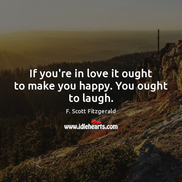 If you're in love it ought to make you happy. You ought to laugh. Image