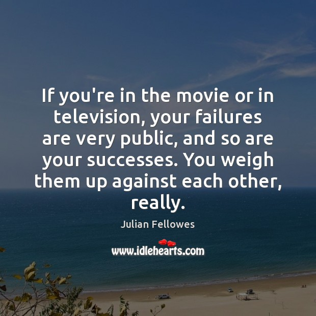 If you're in the movie or in television, your failures are very Image