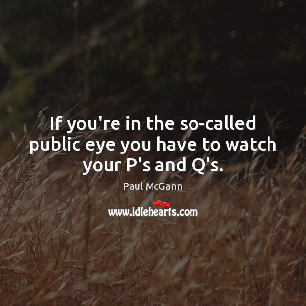 If you're in the so-called public eye you have to watch your P's and Q's. Paul McGann Picture Quote