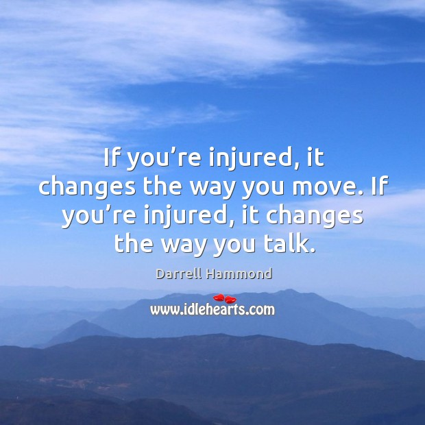If you're injured, it changes the way you move. If you're injured, it changes the way you talk. Image