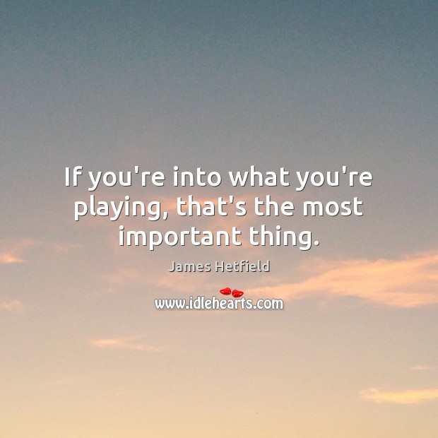 If you're into what you're playing, that's the most important thing. Image