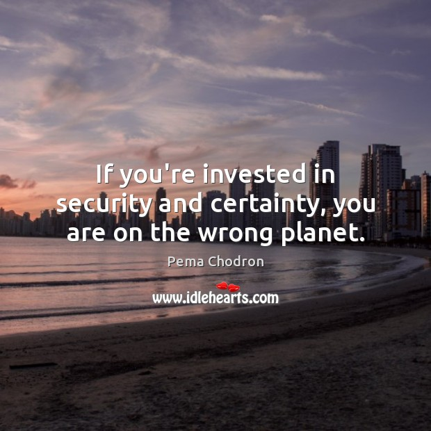 Image, If you're invested in security and certainty, you are on the wrong planet.