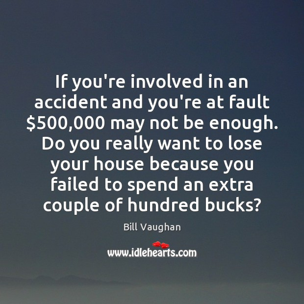 If you're involved in an accident and you're at fault $500,000 may not Bill Vaughan Picture Quote