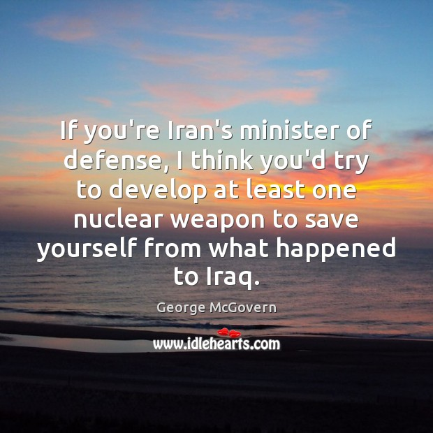 If you're Iran's minister of defense, I think you'd try to develop George McGovern Picture Quote