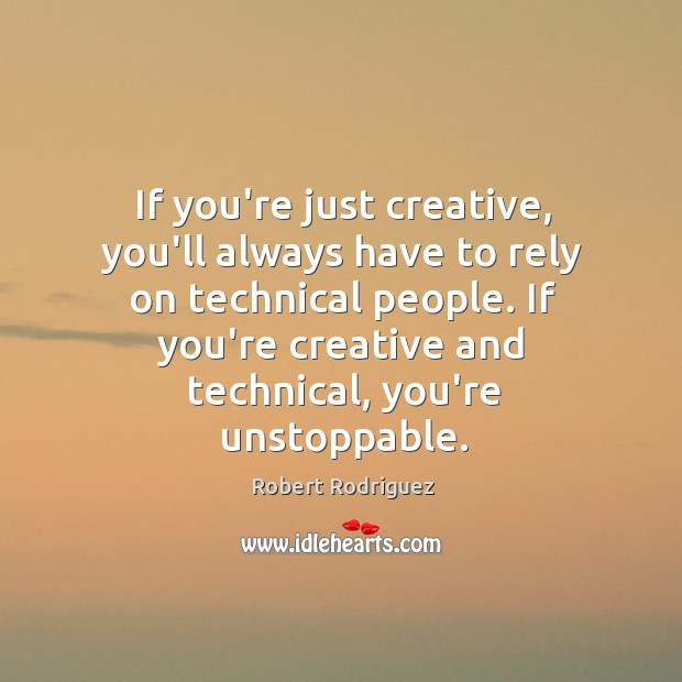 If you're just creative, you'll always have to rely on technical people. Robert Rodriguez Picture Quote