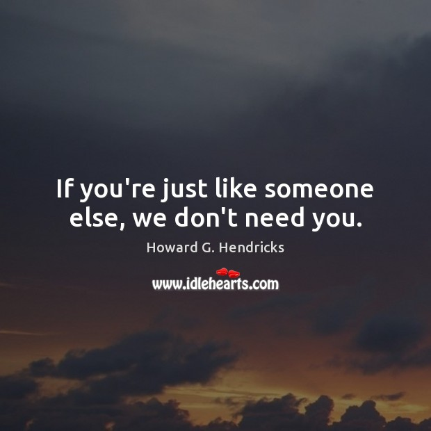 If you're just like someone else, we don't need you. Howard G. Hendricks Picture Quote
