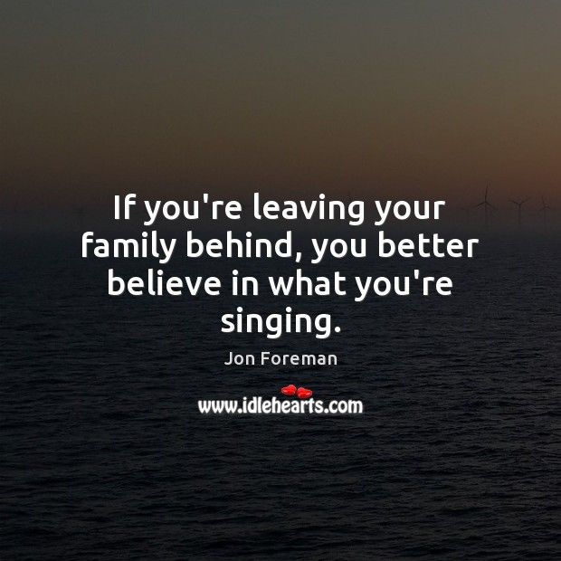 If you're leaving your family behind, you better believe in what you're singing. Image