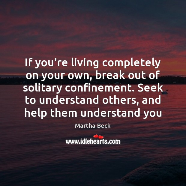 If you're living completely on your own, break out of solitary confinement. Martha Beck Picture Quote