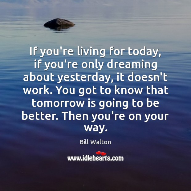 If you're living for today, if you're only dreaming about yesterday, it Bill Walton Picture Quote