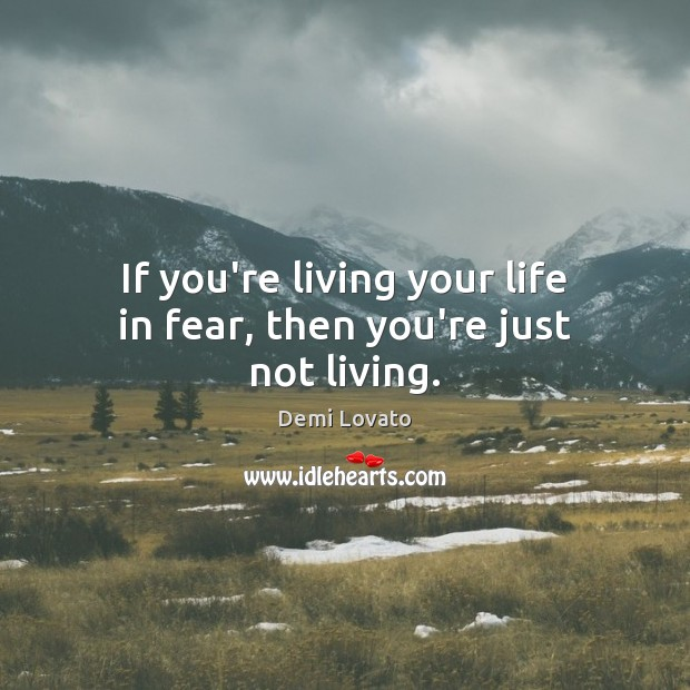 Image, If you're living your life in fear, then you're just not living.