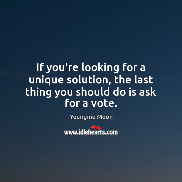If you're looking for a unique solution, the last thing you should do is ask for a vote. Image