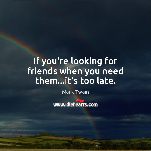 If you're looking for friends when you need them…it's too late. Image