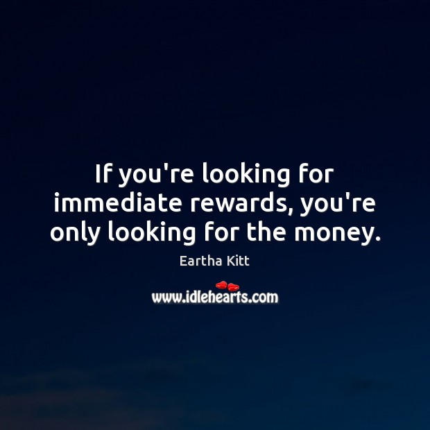 If you're looking for immediate rewards, you're only looking for the money. Image