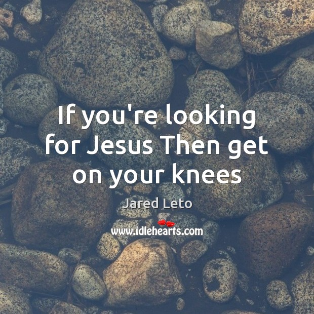 If you're looking for Jesus Then get on your knees Jared Leto Picture Quote