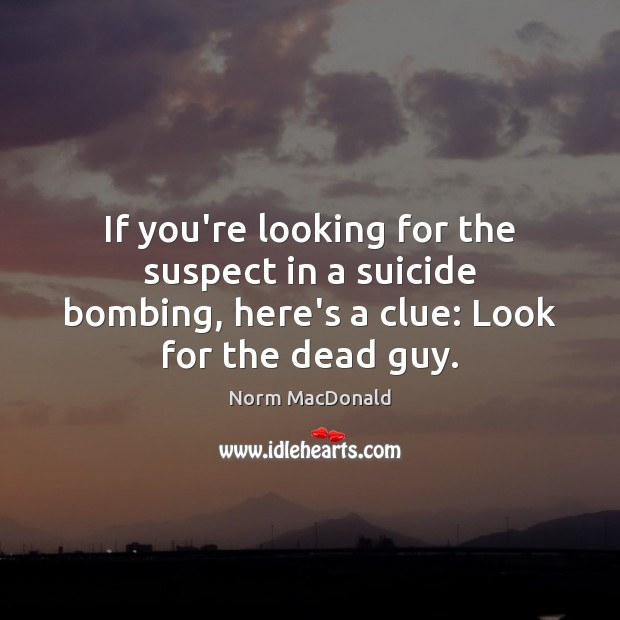If you're looking for the suspect in a suicide bombing, here's a Norm MacDonald Picture Quote
