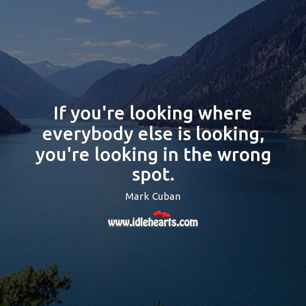 If you're looking where everybody else is looking, you're looking in the wrong spot. Image