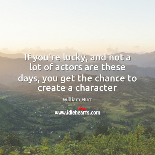 If you're lucky, and not a lot of actors are these days, William Hurt Picture Quote