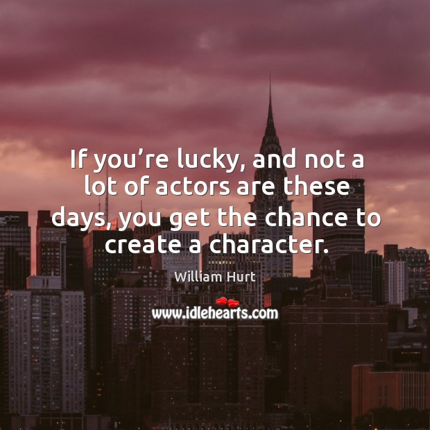 If you're lucky, and not a lot of actors are these days, you get the chance to create a character. William Hurt Picture Quote