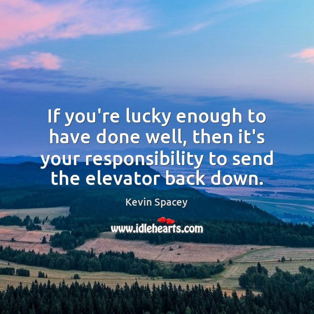 If you're lucky enough to have done well, then it's your responsibility Kevin Spacey Picture Quote