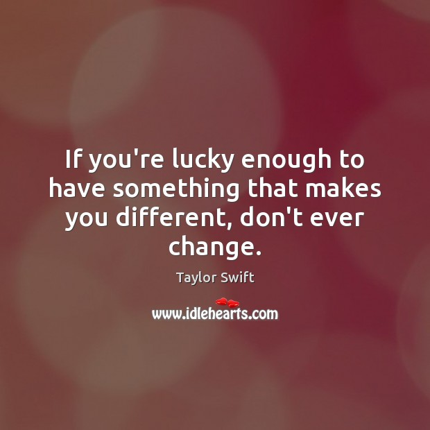 If you're lucky enough to have something that makes you different, don't ever change. Image