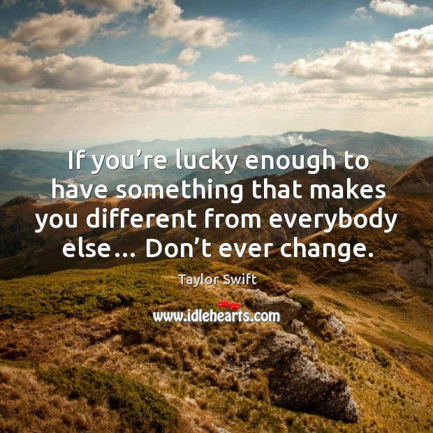 If you're lucky enough to have something that makes you different from everybody else… don't ever change. Image