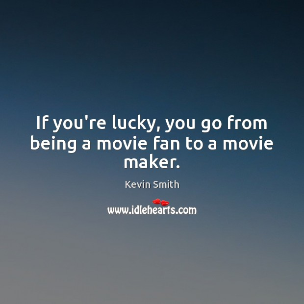 If you're lucky, you go from being a movie fan to a movie maker. Kevin Smith Picture Quote