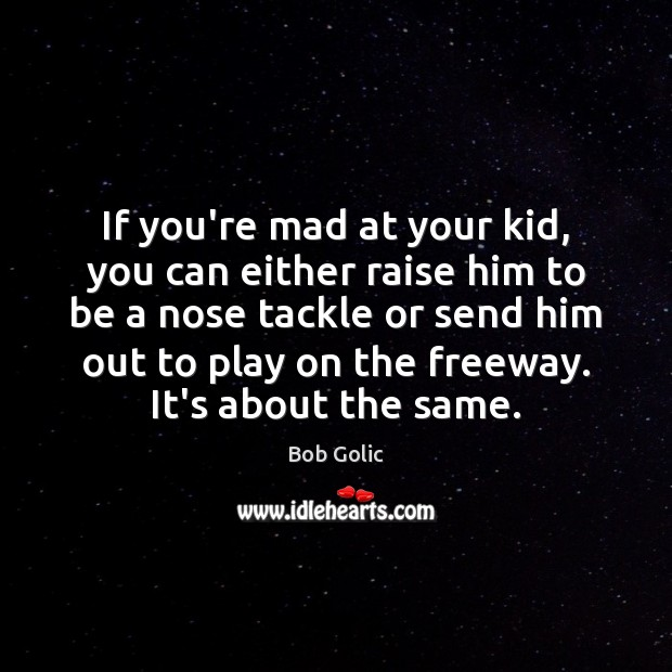 If you're mad at your kid, you can either raise him to Image