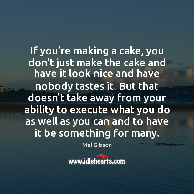 If you're making a cake, you don't just make the cake and Mel Gibson Picture Quote