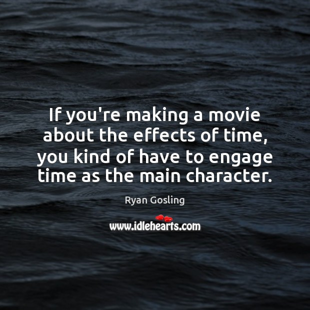 If you're making a movie about the effects of time, you kind Ryan Gosling Picture Quote