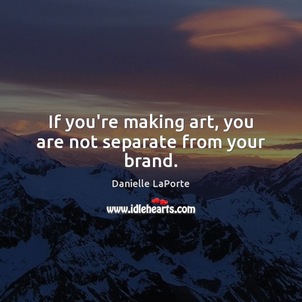 Image, If you're making art, you are not separate from your brand.