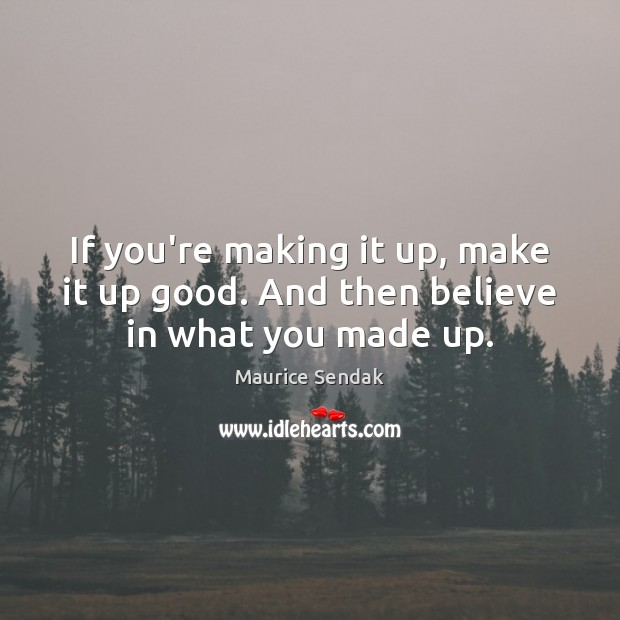If you're making it up, make it up good. And then believe in what you made up. Maurice Sendak Picture Quote