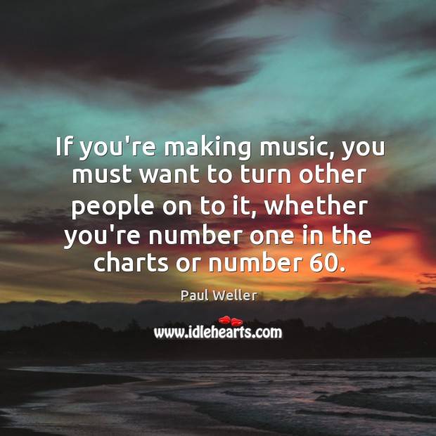 If you're making music, you must want to turn other people on Image