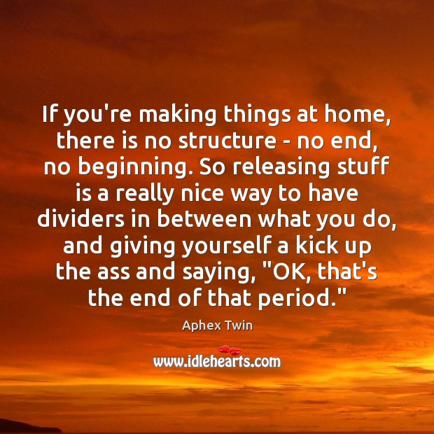 Image, If you're making things at home, there is no structure – no