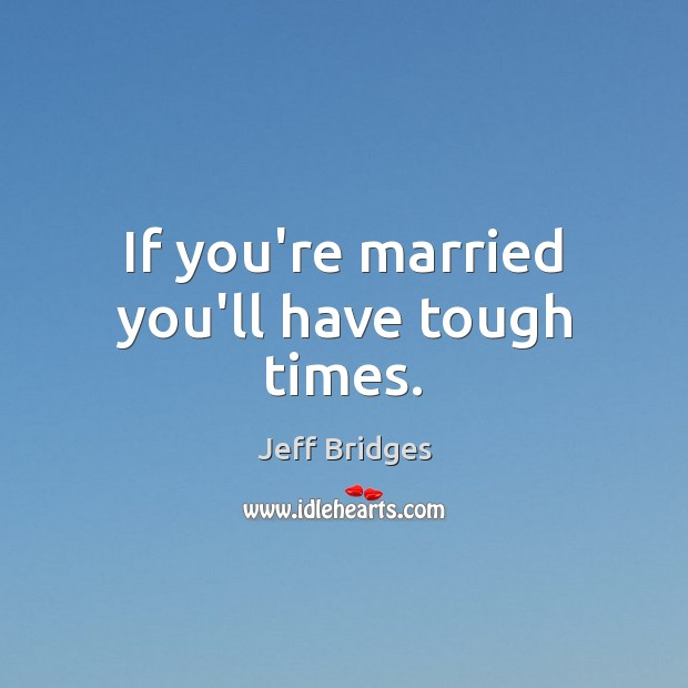If you're married you'll have tough times. Jeff Bridges Picture Quote